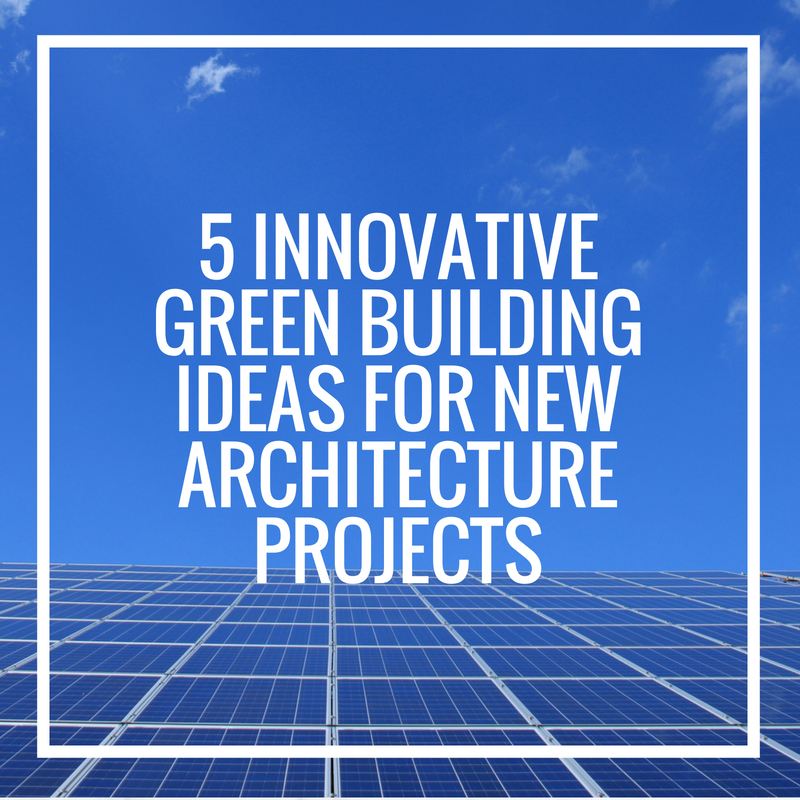 5 Innovative Green Building Ideas For New Architecture Projects